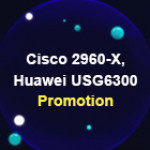 Cisco 2960-X, Huawei USG6300 Promotion